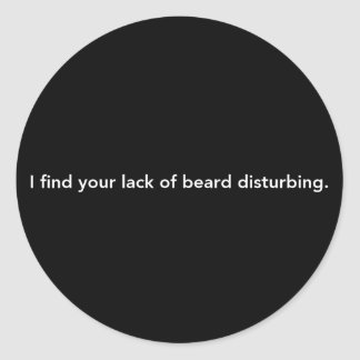 I Find Your Lack Of Beard Disturbing Classic Round Sticker