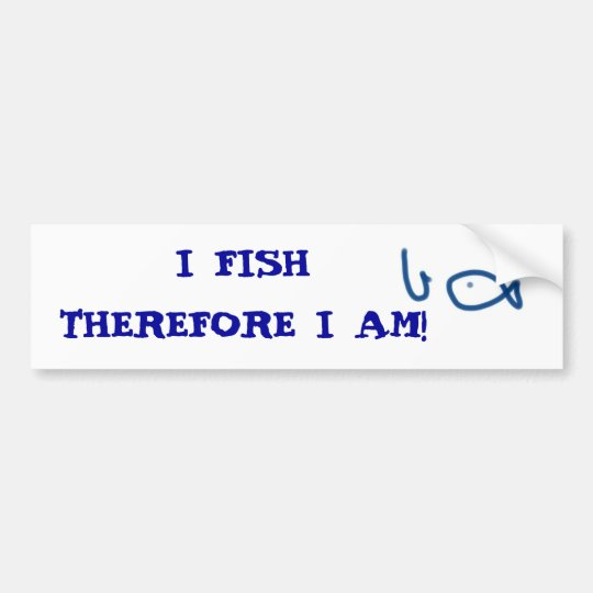 I FISH THEREFORE I AM! BUMPER STICKER