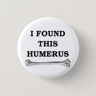 i found this humerus. 3 cm round badge