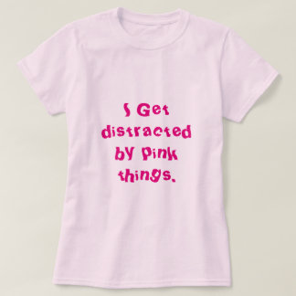 I get distracted by pink things T-Shirt
