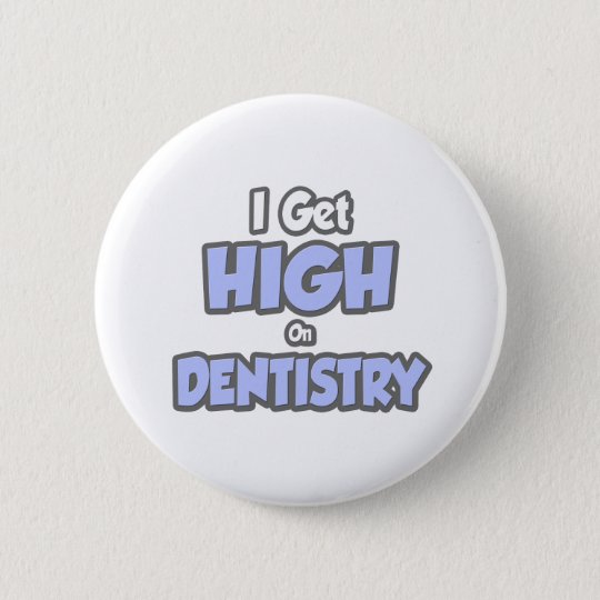 I Get High On Dentistry 6 Cm Round Badge