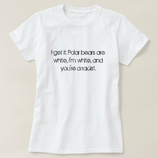 I get it. Polar bears are white, I'm white, and... T-Shirt