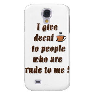 I give decaf to people who are rude galaxy s4 case