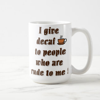 I give decaf to people who are rude coffee mugs