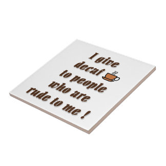 I give decaf to people who are rude tile