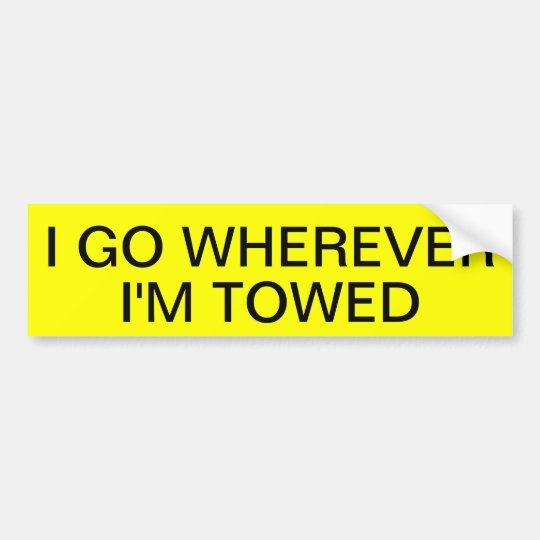 I GO WHEREVER I'M TOWED BUMPER STICKER
