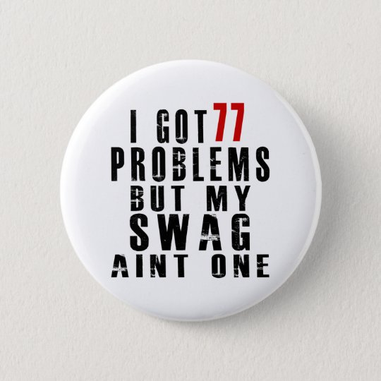 I got 77 problems but my swag aint one 6 cm round badge