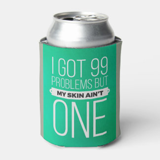 I got 99 problems but my skin ... beer cozie can cooler