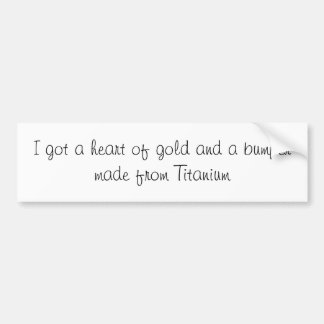i got a heart of gold and a bumper made of T... Bumper Sticker
