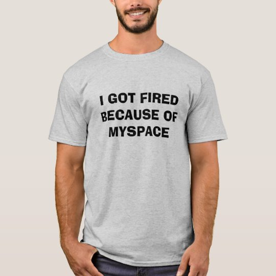 I GOT FIRED BECAUSE OF MYSPACE T-Shirt