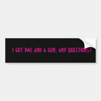 i got pms and a gun, any questions? bumper sticker