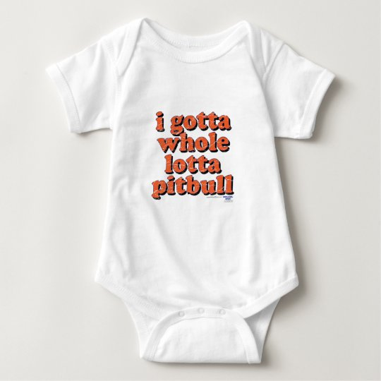 I GOTTA WHOLE LOTTA PITBULL BABY BODYSUIT