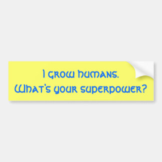 I grow humans.What's your superpower? Bumper Sticker
