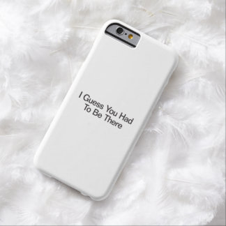 I Guess You Had To Be There Barely There iPhone 6 Case