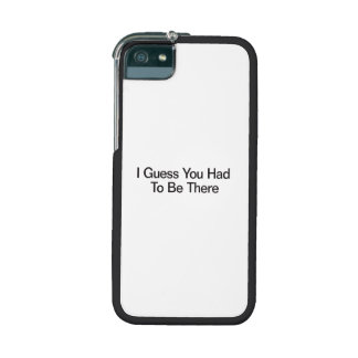 I Guess You Had To Be There Case For iPhone 5
