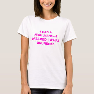 i HAD A NiGHtMARE...i DREAMED i WAS A BRUNEttE! T-Shirt