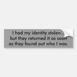 I had my identity stolen...but they returned it... bumper sticker