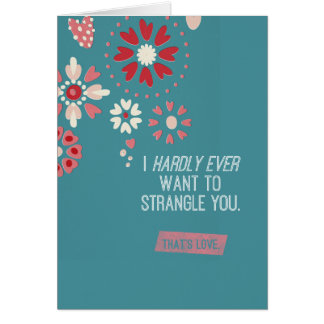 I Hardly Ever Want To Strangle You Greeting Card