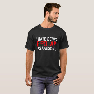 I Hate Being Bipolar It's Awesome T-Shirt .