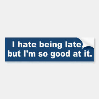 I hate being late, but I'm so good at it. Bumper Sticker