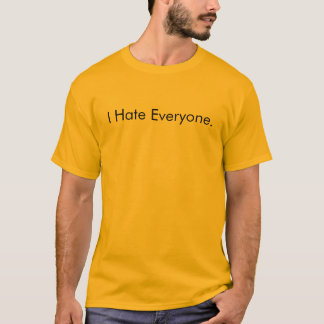 I Hate Everyone. T-Shirt
