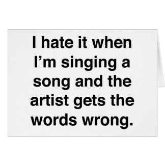 I Hate It When I'm Singing A Song Card