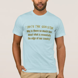I HATE THE SEASIDE, Why is there so much fuss a... T-Shirt
