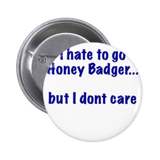 I Hate to go Honey Badger But I Dont Care Pinback Button