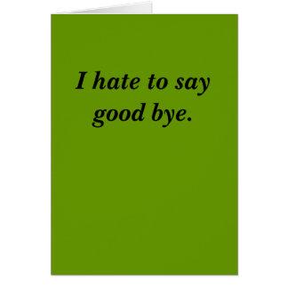 I hate to say good bye. greeting card