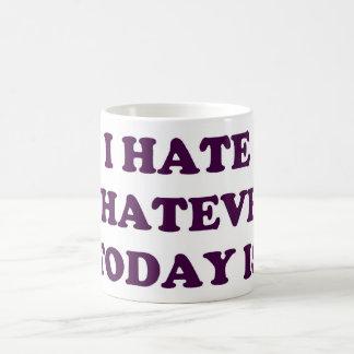 I HATE WHATEVER TODAY IS COFFEE MUG