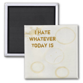 I Hate Whatever Today Is Magnet
