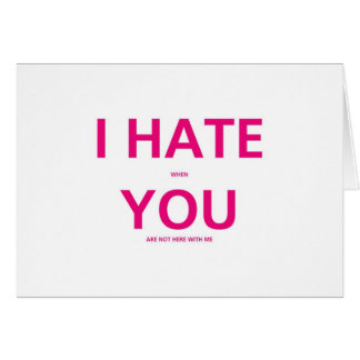 I Hate When You Are Not With Me - Valentines Day Greeting Card