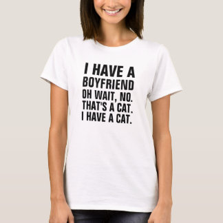 I have a boyfriend.  oh wait no that's a cat. I ha T-Shirt