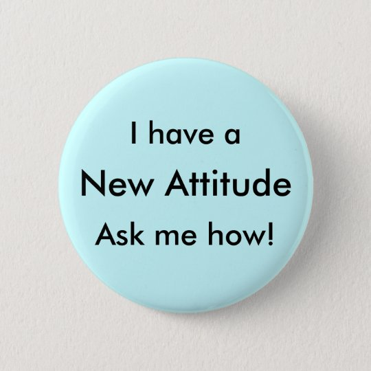 I have a New Attitude Ask me how! 6 Cm Round Badge