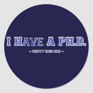 I Have A PH.D. ~ Pretty Huge Dick ~ Round Sticker