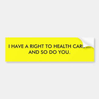 I HAVE A RIGHT TO HEALTH CARE ... AND SO DO YOU. CAR BUMPER STICKER