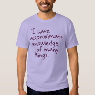 I have approximate knowledge of many things Shirt