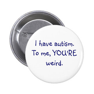 I have autism To me, YOU'RE weird button