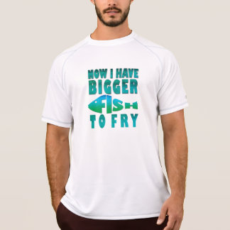 I Have Bigger Fish to Fry T-Shirt