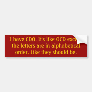 I have CDO. It's like OCD except the letters ar... Bumper Sticker