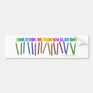 I HAVE CRAYONS AND I KNOW HOW TO USE THEM! BUMPER STICKER
