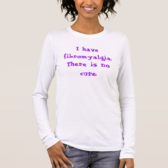 I have fibromyalgia.There is no cure. Long Sleeve