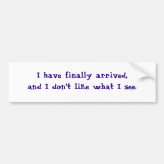 I have finally arrived,and I don't like what I ... Bumper Sticker