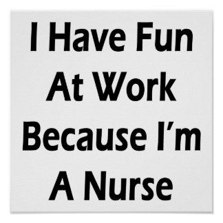 I Have Fun At Work Because I'm A Nurse Poster