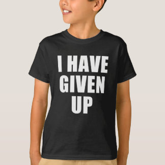 i have given up T-Shirt