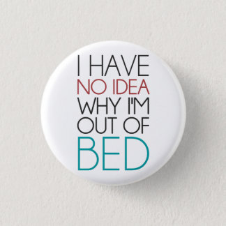 I Have No Idea Why I'm Out Of Bed 3 Cm Round Badge