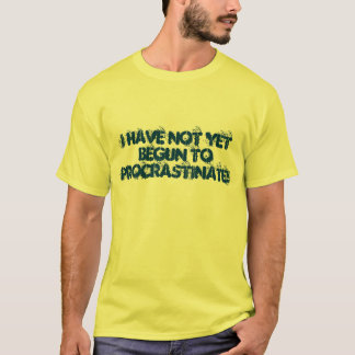 I HAVE NOT YET BEGUN TO PROCRASTINATE! T-Shirt