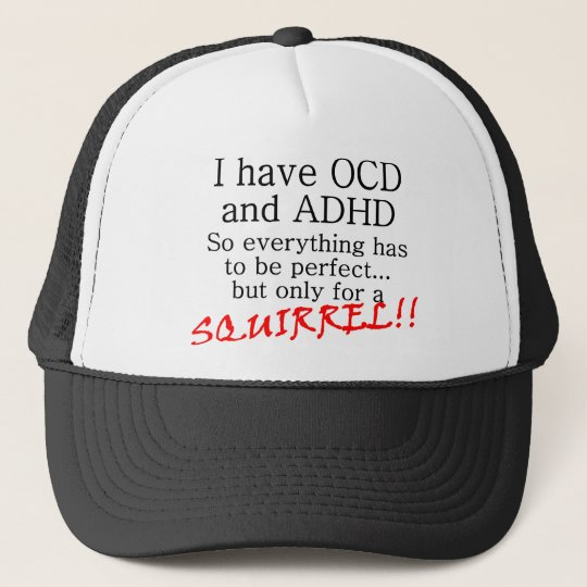 I have OCD and ADD, SQUIRREL!! Cap