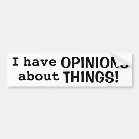 """I have OPINIONS about THINGS!"" Bumper Sticker"