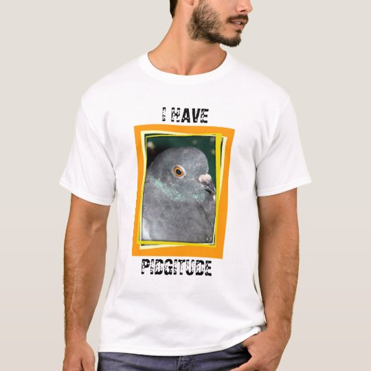 I HAVE PIDGITUDE T-SHIRT by Pigeon Paradise!